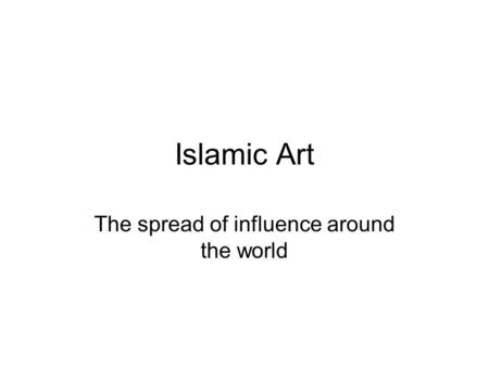 Islamic Art The spread of influence around the world.
