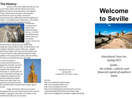 Welcome to Seville Educational Tours Inc. Spring 2011 Seville - the artistic, cultural, and financial capital of southern Spain. The History: Seville,
