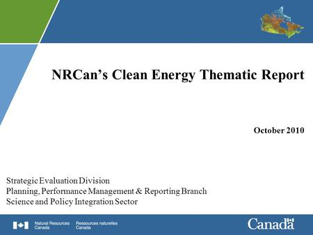 NRCan's Clean <strong>Energy</strong> Thematic Report October 2010 Strategic Evaluation Division Planning, Performance <strong>Management</strong> & Reporting Branch Science and Policy.
