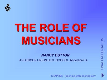 CTAP 295 Teaching with Technology FINAL PRESENTATION NANCY DUTTON THE ROLE OF MUSICIANS ANDERSON UNION HIGH SCHOOL, Anderson CA.