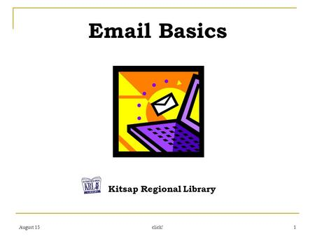 August 15 click! 1 Email Basics Kitsap Regional Library.
