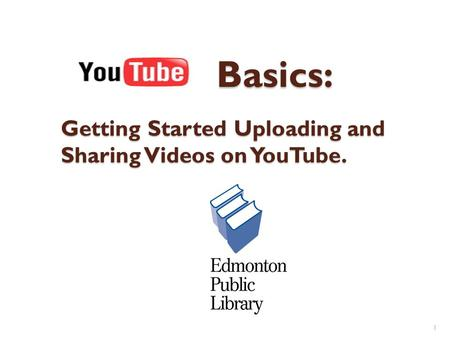 Basics: Getting Started Uploading and Sharing Videos on YouTube. Basics: Getting Started Uploading and Sharing Videos on YouTube. 1.