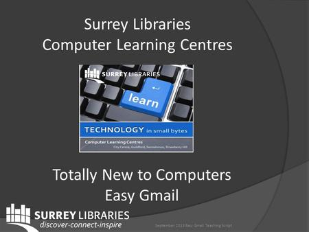 Surrey Libraries Computer Learning Centres Totally New to Computers Easy Gmail September 2013 Easy Gmail Teaching Script.