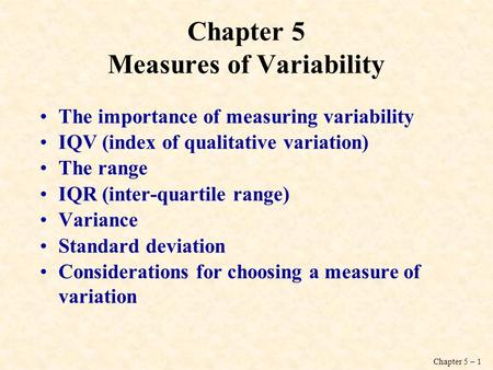 Chapter 5 – 1 Chapter 5 Measures of Variability The importance of measuring variability IQV (index of qualitative variation) The range IQR (inter-quartile.