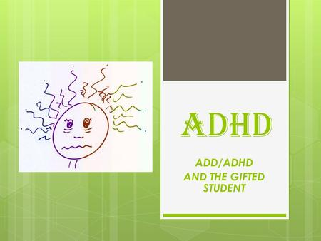 ADHD ADD/ADHD AND THE GIFTED STUDENT. Attention deficit (hyperactivity) Disorder ADHD/ADD What is it? ADHD/ADD Who can have it? ADHD/ADD How can they.