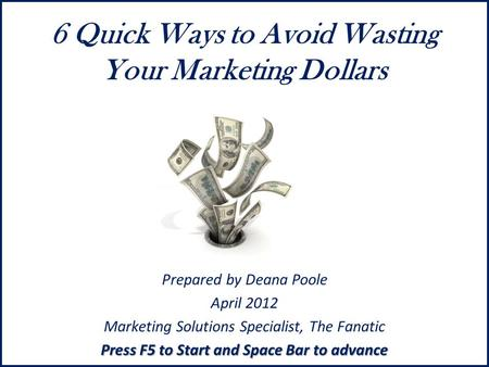 6 Quick Ways to Avoid Wasting Your Marketing Dollars Prepared by Deana Poole April 2012 Marketing Solutions Specialist, The Fanatic Press F5 to Start and.