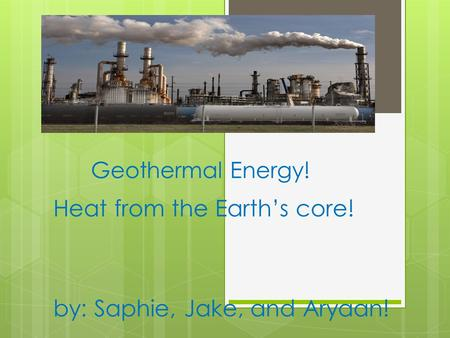 Geothermal Energy! Heat from the Earth's core! by: Saphie, Jake, and Aryaan!