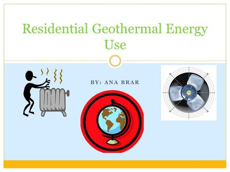 BY: ANA BRAR Residential Geothermal Energy Use. What Is Geothermal Energy? Heat from the earth Can be found almost anywhere Affordable and sustainable.