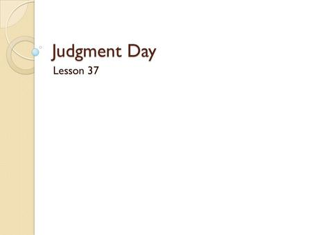 Judgment Day Lesson 37. Read Matthew 25:31-46 Who will come with Jesus on Judgment Day? Name the two groups mentioned.