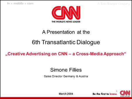 "1 March 2004 A Presentation at the 6th Transatlantic Dialogue ""Creative Advertising on CNN – a Cross-Media Approach"" Simone Fillies Sales Director Germany."