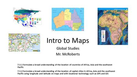 Intro to Maps Global Studies Mr. McRoberts 7.3.1 Formulate a broad understanding of the location of countries of Africa, Asia and the southwest Pacific.