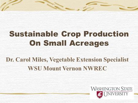 Sustainable Crop Production On Small Acreages Dr. Carol Miles, Vegetable Extension Specialist WSU Mount Vernon NWREC.