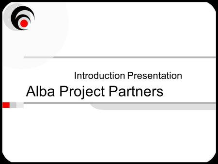 Alba Project Partners Introduction Presentation. Typically what people say … We have too many projects –no real priorities We used to know what was going.