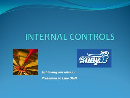 Achieving our mission Presented to Line Staff. INTERNAL CONTROLS What are they?