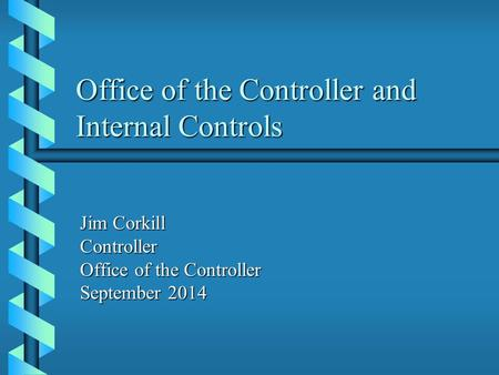 Office of the Controller and Internal Controls Jim Corkill Controller Office of the Controller September 2014.