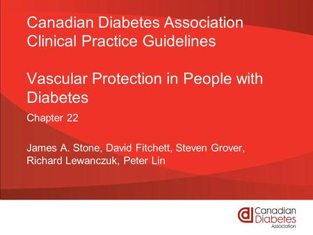 Canadian Diabetes Association Clinical Practice Guidelines Vascular Protection in People with Diabetes Chapter 22 James A. Stone, David Fitchett, Steven.