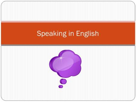 Speaking in English. To speak English, you need to practise. Use every opportunity to speak in class (and outside!) Speak in a loud, clear voice. Look.