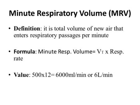 Minute Respiratory Volume (MRV) Definition: it is total volume of new air that enters respiratory passages per minute Formula: Minute Resp. Volume= V T.