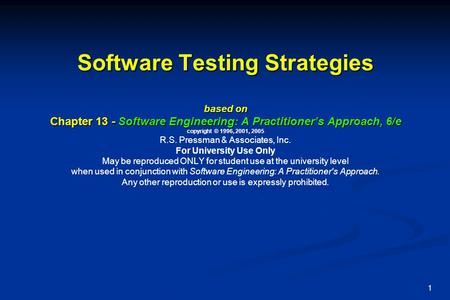 Software Testing Strategies based on Chapter 13 - Software Engineering: A Practitioner's Approach, 6/e copyright © 1996, 2001, 2005 R.S. Pressman & Associates,