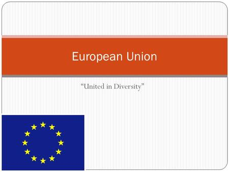 """United in Diversity"" European Union. Before The European Union Each country had own rules Each country had its own currency Countries charged taxes on."