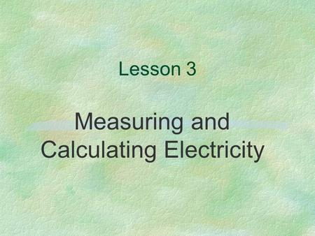 Lesson 3 Measuring and Calculating Electricity. Next Generation Science/Common Core Standards Addressed! §CCSS.ELA Literacy.RST.9 ‐ 10.3Follow precisely.