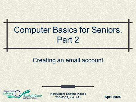 Instructor: Shayna Keces 236-0302, ext. 441 Computer Basics for Seniors. Part 2 Creating an email account April 2004.