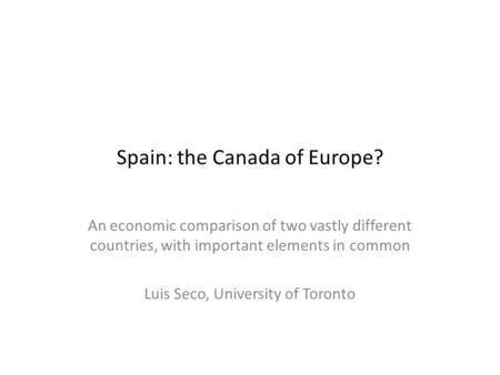 Spain: the Canada of Europe? An economic comparison of two vastly different countries, with important elements in common Luis Seco, University of Toronto.