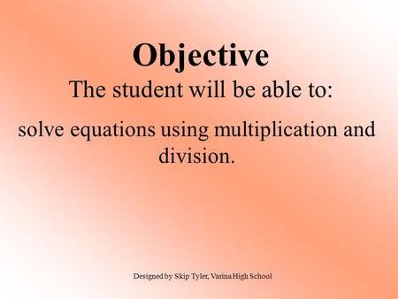Objective The student will be able to: solve equations using multiplication and division. Designed by Skip Tyler, Varina High School.