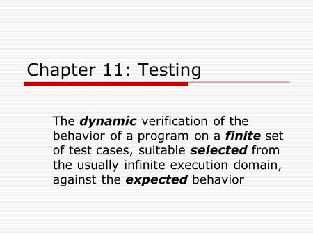 Chapter 11: Testing The dynamic verification of the behavior of a program on a finite set of test cases, suitable selected from the usually infinite execution.