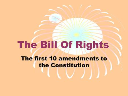 The Bill Of Rights The first 10 amendments to the Constitution.