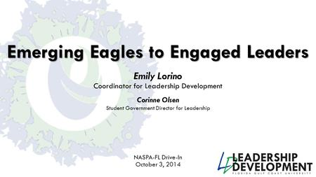 Emerging Eagles to Engaged Leaders Emily Lorino Coordinator <strong>for</strong> <strong>Leadership</strong> Development NASPA-FL Drive-In October 3, 2014 Corinne Olsen <strong>Student</strong> Government.
