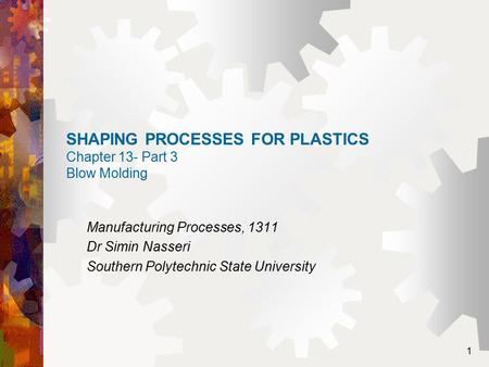1 SHAPING PROCESSES FOR PLASTICS Chapter 13- Part 3 Blow Molding Manufacturing Processes, 1311 Dr Simin Nasseri Southern Polytechnic State University.