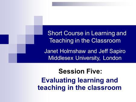 Session Five: Evaluating learning and teaching in the classroom Short Course in Learning and Teaching in the Classroom Janet Holmshaw and Jeff Sapiro Middlesex.
