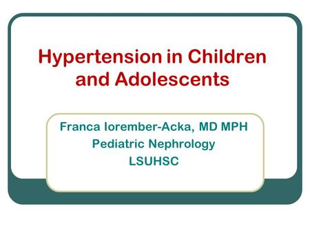 Hypertension in Children and Adolescents Franca Iorember-Acka, MD MPH Pediatric Nephrology LSUHSC.