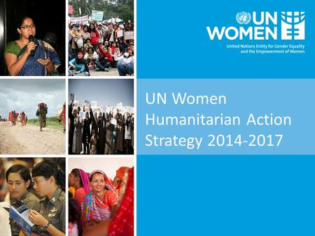 UN Women Humanitarian Action Strategy 2014-2017. Background  Crises are not gender-neutral; women, girls, boys and men of all ages - are affected differently.