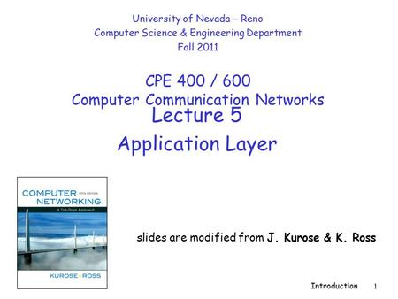 Introduction 1 Lecture 5 Application Layer slides are modified from J. Kurose & K. Ross University of Nevada – Reno Computer Science & Engineering Department.
