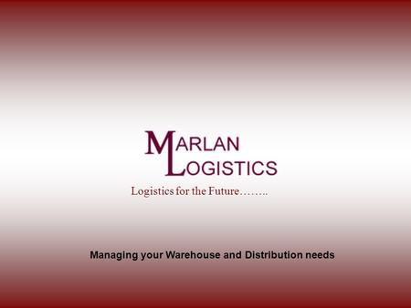 Managing your Warehouse and Distribution needs Logistics for the Future……..
