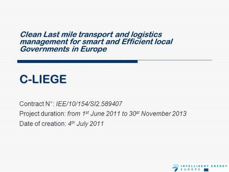 C-LIEGE Contract N°: IEE/10/154/SI2.589407 Project duration: from 1 st June 2011 to 30 st November 2013 Date of creation: 4 th July 2011 Clean Last mile.