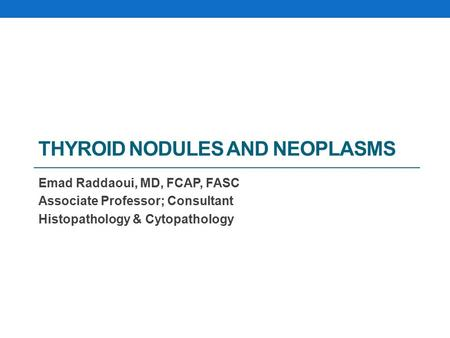 THYROID NODULES AND NEOPLASMS Emad Raddaoui, MD, FCAP, FASC Associate Professor; Consultant Histopathology & Cytopathology.
