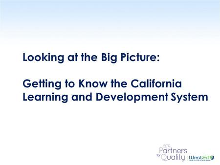 WestEd.org Looking at the Big Picture: Getting to Know the California Learning and Development System.