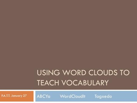 USING WORD CLOUDS TO TEACH VOCABULARY ABCYa WordCloudIt Tagxedo P.A.T.T. January 27.