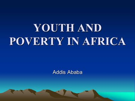 YOUTH AND POVERTY IN AFRICA Addis Ababa. Contents Introduction Understanding 'youth' in Africa Background to the situation of youth Socio-demographic.