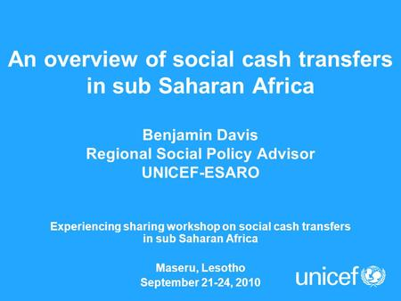 An overview of social cash transfers in sub Saharan Africa Benjamin Davis Regional Social Policy Advisor UNICEF-ESARO Experiencing sharing workshop on.