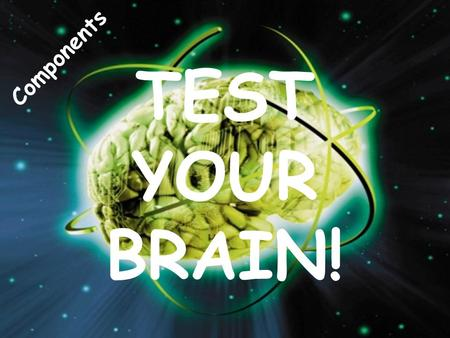TEST YOUR BRAIN! Components.
