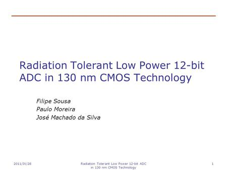 2011/IX/28Radiation Tolerant Low Power 12-bit ADC in 130 nm CMOS Technology 1 Filipe Sousa Paulo Moreira José Machado da Silva.