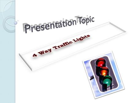 Presentation Topic 4 Way Traffic Lights.
