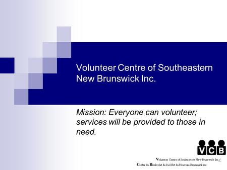 Volunteer Centre of Southeastern New Brunswick Inc. Mission: Everyone can volunteer; services will be provided to those in need.