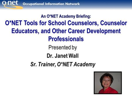 Presented by Dr. Janet Wall Sr. Trainer, O*NET Academy