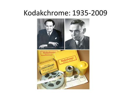 Kodakchrome: 1935-2009 Kodachrome is the name of a color reversal film introduced by Eastman Kodak in 1935. It was one of the first successful color.
