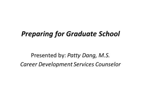 Preparing for Graduate School Presented by: Patty Dang, M.S. Career Development Services Counselor.